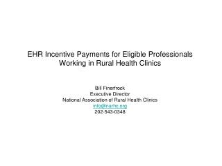 EHR Incentive Payments for Eligible Professionals Working in Rural Health Clinics   Bill Finerfrock Executive Director N