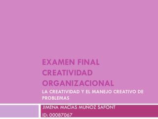 Examen final creatividad  organizacional La creatividad y el manejo creativo de problemas