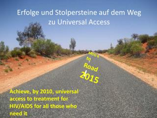 Achieve, by 2010, universal access to treatment for HIV/AIDS for all those who need it