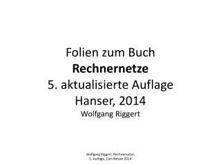 Folien zum Buch Rechnernetze 5. aktualisierte Auflage Hanser, 2014 Wolfgang Riggert