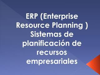 ERP (Enterprise  R esource P lanning  ) Sistemas de planificación de recursos empresariales