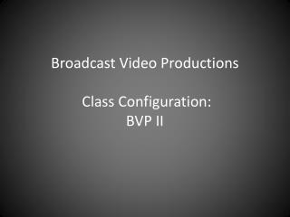 Broadcast Video Productions  Class Configuration: BVP II