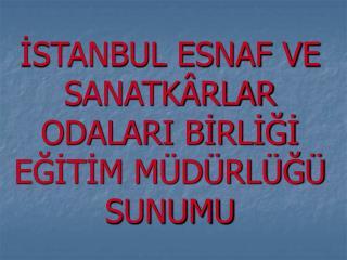 ISTANBUL ESNAF VE SANATK RLAR ODALARI BIRLIGI EGITIM M D RL G  SUNUMU
