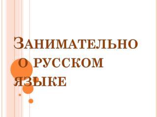 Занимательно  о русском языке