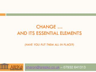 Change �  and its essential elements (have you put them all in place?)