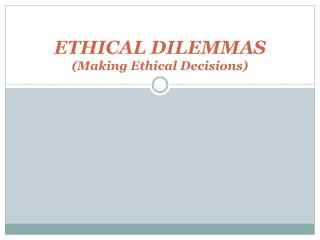 ETHICAL DILEMMAS (Making Ethical Decisions)