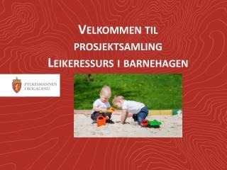 Velkommen til prosjektsamling Leikeressurs i barnehagen
