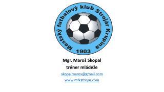 Mgr. Maroš Skopal tréner mládeže skopalmaros@gmail mfkstrojar