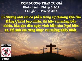 CON ĐỪƠNG THẬP TỰ GIÁ Kinh thánh : Phi líp 2:5-11 Câu  gốc  : I  Phierơ 4:13