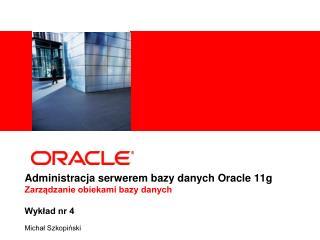 Administracja serwerem bazy danych Oracle 11g Zarządzanie obiekami bazy danych  Wykład nr 4