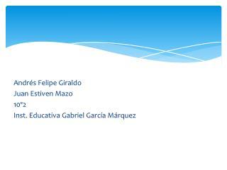 Andrés Felipe Giraldo Juan Estiven Mazo 10º2 Inst. Educativa Gabriel García Márquez