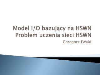 Model I/O bazujący na HSWN Problem uczenia sieci HSWN