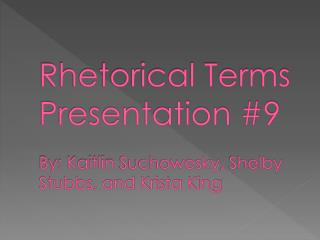 Rhetorical Terms Presentation #9 By: Kaitlin  Suchowesky , Shelby Stubbs, and Krista King