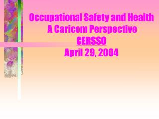 Occupational Safety and Health  A Caricom Perspective CERSSO April 29, 2004