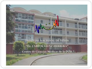 """HOSPITAL NACIONAL DE NIÑOS """"Dr. CARLOS SÁENZ HERRERA"""" Centro de Ciencias Médicas de la CCSS"""