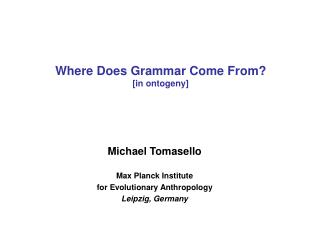 Michael Tomasello  Max Planck Institute for Evolutionary Anthropology Leipzig, Germany