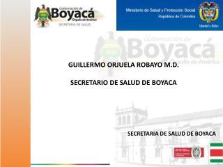 GUILLERMO ORJUELA  ROBAYO M.D. SECRETARIO  DE SALUD DE BOYACA