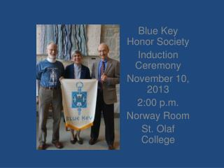 Blue Key Honor Society Induction Ceremony  November 10, 2013 2:00 p.m. Norway Room