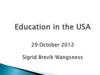Education in the USA 29 October 2012 Sigrid Brevik Wangsness