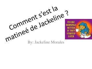 Comment  s'est  la  matineé de  Jackeline  ?