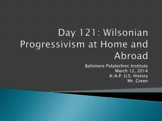 Day 121:  Wilsonian  Progressivism at Home and Abroad