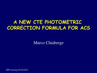 A NEW CTE PHOTOMETRIC  CORRECTION FORMULA FOR ACS Marco Chiaberge