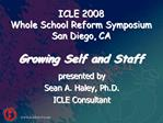 ICLE 2008  Whole School Reform Symposium San Diego, CA  Growing Self and Staff