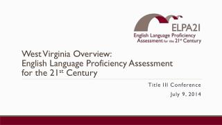 West Virginia Overview:    English Language Proficiency Assessment  for the 21 st  Century