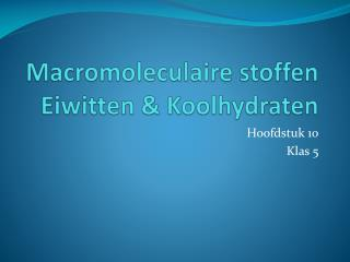 Macromoleculaire stoffen Eiwitten  & Koolhydraten
