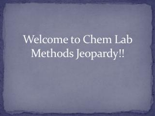 Welcome to  Chem  Lab Methods Jeopardy!!