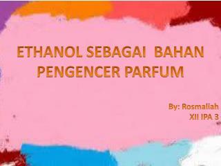 ETHANOL SEBAGAI  BAHAN PENGENCER  PARFUM By:  Rosmaliah XII IPA 3