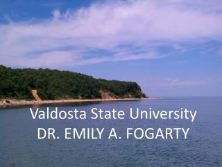 Valdosta State University  DR. EMILY A. FOGARTY