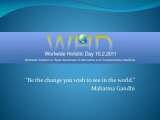 """Be the change you wish to see in the world."" Mahatma Gandhi"