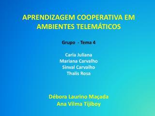 APRENDIZAGEM COOPERATIVA EM AMBIENTES TELEMÁTICOS Grupo  - Tema 4 Carla Juliana  Mariana Carvalho