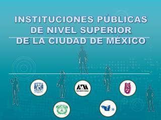 INSTITUCIONES PÚBLICAS DE NIVEL SUPERIOR DE  LA CIUDAD DE MÉXICO