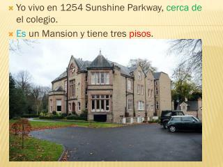 Yo  vivo en 1254 Sunshine Parkway,  cerca  de  el  colegio . Es  un Mansion y  tiene tres pisos .