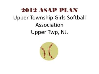 2012 ASAP PLAN Upper Township Girls Softball Association Upper Twp, NJ.