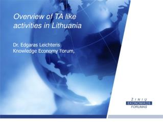 Overview of TA like  a ctivities in Lithuania Dr. Edgaras  Leichteris Knowledge Economy Forum,
