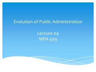 Evolution of Public Administration Lecture 04 MPA 509