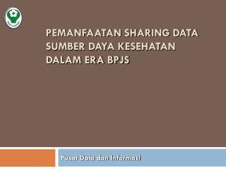 PEMANFAATAN SHARING DATA SUMBER DAYA KESEHATAN DALAM ERA BPJS