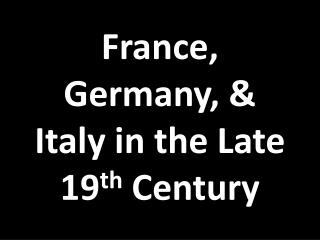 France, Germany, & Italy in the Late 19 th  Century