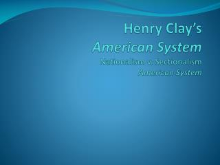 Henry Clay's  American System Nationalism v. Sectionalism American System