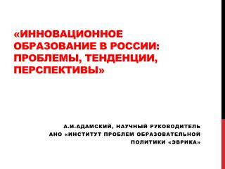 « Инновационное образование в России: проблемы, тенденции,  перспективы»