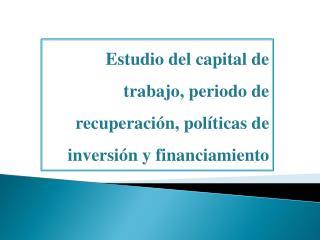 Estudio del capital de trabajo, periodo de recuperación, políticas de inversión y financiamiento