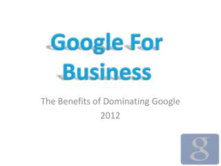 The Benefits of Dominating Google 2012