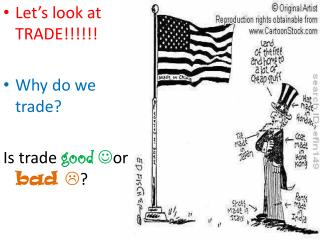 Let's look at TRADE!!!!!! Why do we trade? Is trade  good  or  bad   ?
