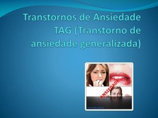 Transtornos de Ansiedade TAG (Transtorno de ansiedade generalizada)