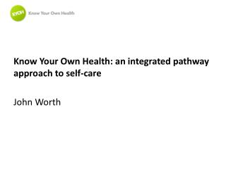 Know  Your Own Health: an integrated pathway approach to self-care John Worth