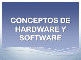 CONCEPTOS DE HARDWARE Y SOFTWARE