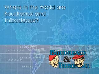 Where in the World is Boudreaux and Thibodeaux